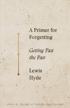 A primer for forgetting : getting past the past / Lewis Hyde. - Lewis Hyde.