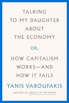 Talking to my daughter about the economy, or, how capitalism works-- and how it fails /  Yanis Varoufakis ; translated from the Greek by Jacob Moe and Yanis Varoufakis.