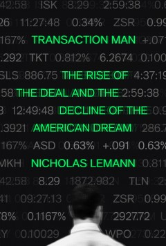 Transaction man : the rise of the deal and the decline of the American dream / Nicholas Lemann.