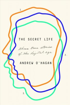 The secret life : three true stories of the digital age / Andrew O'Hagan.