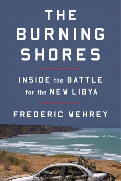 The burning shores : inside the battle for the new Libya / Frederic Wehrey.