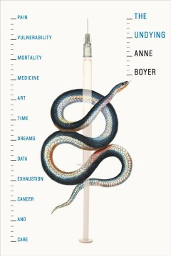 The undying : pain, vulnerability, mortality, medicine, art, time, dreams, data, exhaustion, cancer, and care / Anne Boyer.