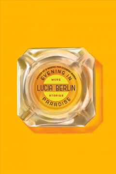 Evening in paradise : more stories / Lucia Berlin ; foreword by Mark Berlin. - Lucia Berlin ; foreword by Mark Berlin.