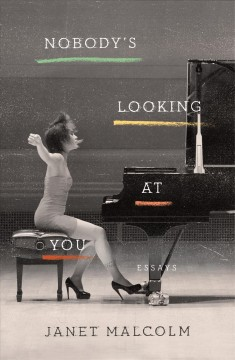Nobody's looking at you : essays / Janet Malcolm.