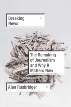 Breaking news : the remaking of journalism and why it matters now / Alan Rusbridger.