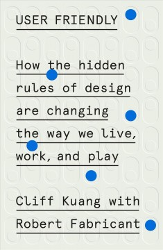 User friendly : how the hidden rules of design are changing the way we live, work, and play / Cliff Kuang with Robert Fabricant. - Cliff Kuang with Robert Fabricant.