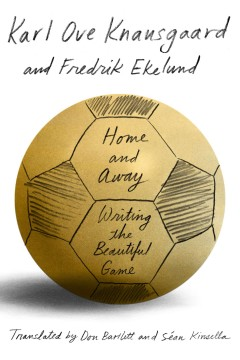 Home and away : writing the beautiful game / Karl Ove Knausgaard and Fredrik Ekelund ; translated from the Norwegian by Don Bartlett and Séan Kinsella.