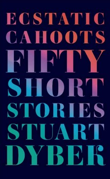 Ecstatic cahoots : fifty short stories / Stuart Dybek.