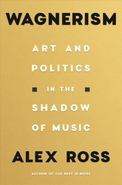 Wagnerism : art and politics in the shadow of music / Alex Ross.
