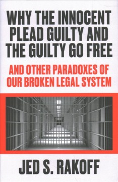 Why the innocent plead guilty and the guilty go free : and other paradoxes of our broken legal system / Jed S. Rakoff. - Jed S. Rakoff.