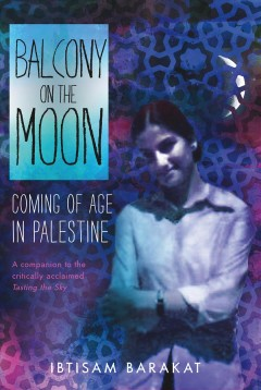 Balcony on the moon : coming of age in Palestine / Ibtisam Barakat. - Ibtisam Barakat.