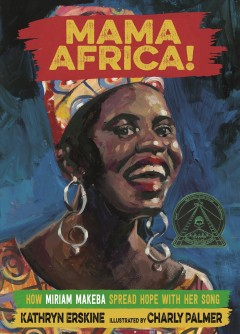 Mama Africa! : how Miriam Makeba spread hope with her song / Kathryn Erskine ; illustrated by Charly Palmer.