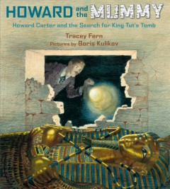 Howard and the mummy : Howard Carter and the search for King Tut's tomb / Tracey Fern ; pictures by Boris Kulikov. - Tracey Fern ; pictures by Boris Kulikov.