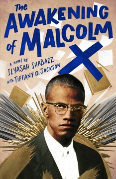 The awakening of Malcolm X /  a novel by Ilyasah Shabazz with Tiffany D. Jackson. - a novel by Ilyasah Shabazz with Tiffany D. Jackson.