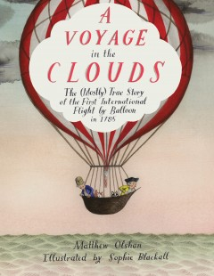 A voyage in the clouds : the (mostly) true story of the first international flight by balloon in 1785 / Matthew Olshan ; illustrated by Sophie Blackall.