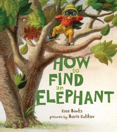 How to find an elephant /  Kate Banks ; pictures by Boris Kulikov. - Kate Banks ; pictures by Boris Kulikov.