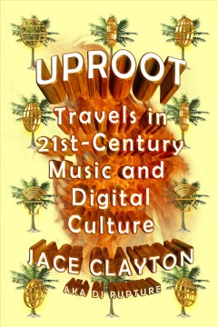 Uproot : travels in twenty-first-century music and digital culture / Jace Clayton.