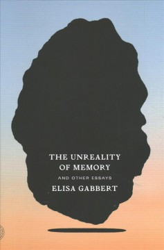 The unreality of memory : and other essays / Elisa Gabbert.