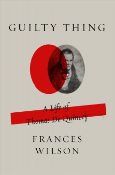 Guilty thing : a life of Thomas De Quincey / Frances Wilson.