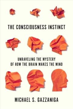The consciousness instinct : unraveling the mystery of how the brain makes the mind / Michael S. Gazzaniga.