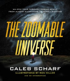 The zoomable universe : an epic tour through cosmic scale, from almost everything to nearly nothing / Caleb Scharf ; illustrations by Ron Miller ; and 5W Infographics. - Caleb Scharf ; illustrations by Ron Miller ; and 5W Infographics.