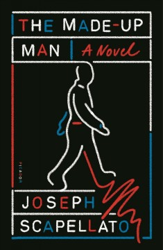 The Made-Up Man : A Novel/ Scapellato, Joseph. - Scapellato, Joseph.