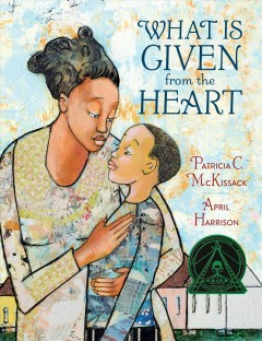 What is given from the heart /  by Patricia C. McKissack ; illustrated by April Harrison. - by Patricia C. McKissack ; illustrated by April Harrison.