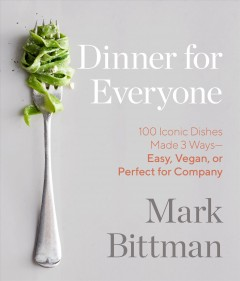 Dinner for everyone : 100 iconic dishes made 3 ways-- easy, vegan, or perfect for company / Mark Bittman ; photographs by Ava Brackett. - Mark Bittman ; photographs by Ava Brackett.
