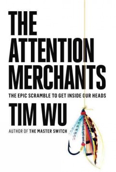 The attention merchants : the epic scramble to get inside our heads / Tim Wu.