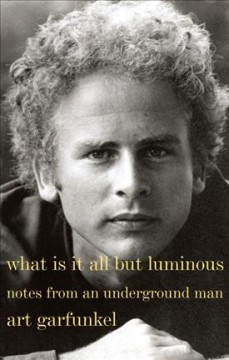 What is it all but luminous : notes from an underground man / Art Garfunkel.