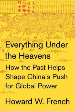 Everything under the heavens : how the past helps shape China's push for global power / Howard W. French.