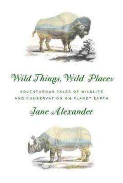 Wild things, wild places : adventurous tales of wildlife and conservation on planet Earth / Jane Alexander. - Jane Alexander.