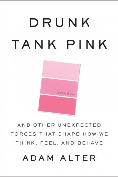 Drunk tank pink : and other unexpected forces that shape how we think, feel, and behave / Adam Alter.
