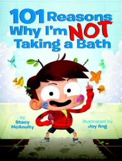 101 reasons why I'm not taking a bath /  by Stacy McAnulty ; illustrated by Joy Ang. - by Stacy McAnulty ; illustrated by Joy Ang.