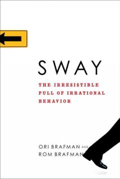 Sway : the irresistible pull of irrational behavior / Ori Brafman and Rom Brafman.
