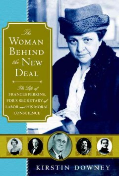 The woman behind the New Deal : the life of Frances Perkins, FDR's Secretary of Labor and his moral conscience / Kirstin Downey.