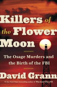Killers of the Flower Moon : the Osage murders and the birth of the FBI / David Grann.