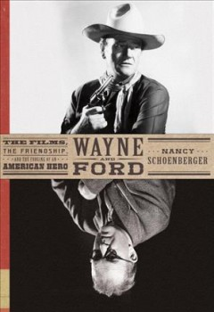Wayne and Ford : the films, the friendship, and the forging of an American hero / Nancy Schoenberger. - Nancy Schoenberger.
