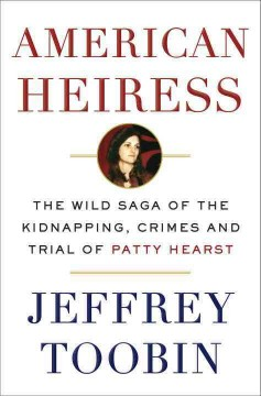 American heiress : the wild saga of the kidnapping, crimes and trial of Patty Hearst / Jeffrey Toobin. - Jeffrey Toobin.