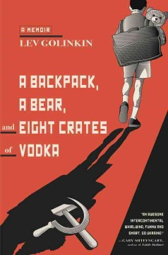 A backpack, a bear, and eight crates of vodka : a memoir / Lev Golinkin. - Lev Golinkin.