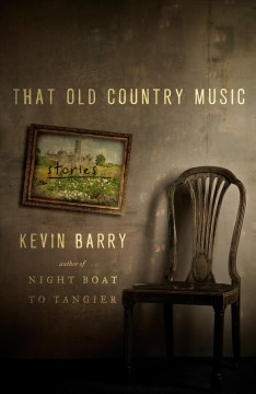 That old country music : stories / Kevin Barry.