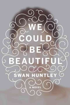 We could be beautiful : a novel / Swan Huntley. - Swan Huntley.
