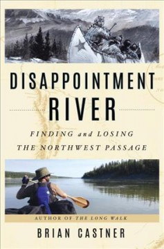 Disappointment River : finding and losing the Northwest Passage / Brian Castner.