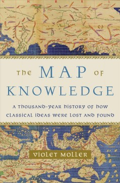 The map of knowledge : a thousand-year history of how classical ideas were lost and found / Violet Moller.