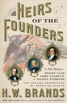Heirs of the founders : the epic rivalry of Henry Clay, John Calhoun and Daniel Webster, the second generation of American giants / H.W. Brands. - H.W. Brands.