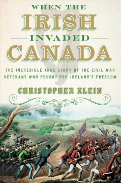 When the Irish Invaded Canada : the Incredible True Story of the Civil War Veterans Who Fought for Ireland's Freedom / Christopher Klein.