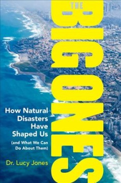 The big ones : how natural disasters have shaped us (and what we can do about them) / Dr. Lucy Jones. - Dr. Lucy Jones.