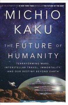 The future of humanity : terraforming Mars, interstellar travel, immortality, and our destiny beyond Earth / Dr. Michio Kaku, Professor of Theoretical Physics, City University of New York. - Dr. Michio Kaku, Professor of Theoretical Physics, City University of New York.