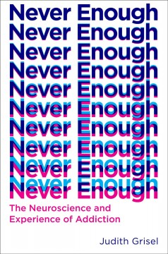Never enough : the neuroscience and experience of addiction / Judith Grisel. - Judith Grisel.