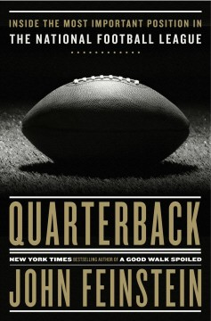 Quarterback : inside the most important position in the National Football League / John Feinstein. - John Feinstein.